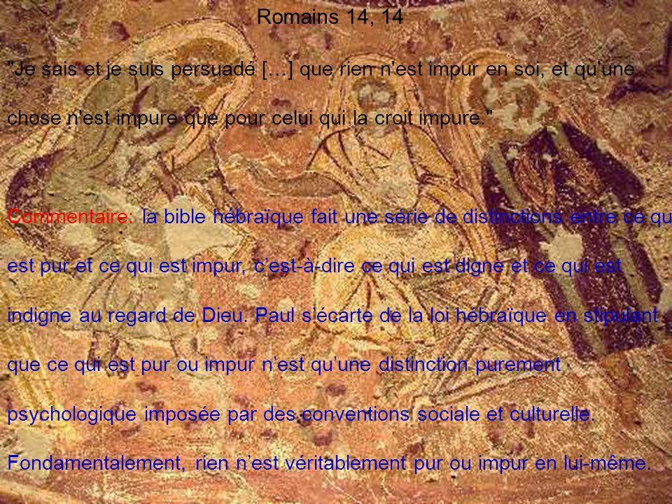 Romains 14, 14 Je sais et je suis persuadé […] que rien n est impur en soi, et qu une chose n est impure que pour celui qui la croit impure.